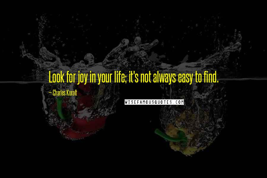 Charles Kuralt quotes: Look for joy in your life; it's not always easy to find.
