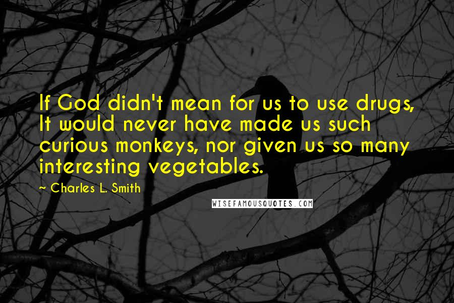 Charles L. Smith quotes: If God didn't mean for us to use drugs, It would never have made us such curious monkeys, nor given us so many interesting vegetables.
