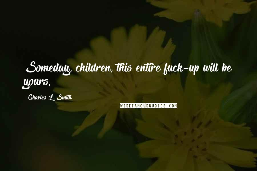 Charles L. Smith quotes: Someday, children, this entire fuck-up will be yours.