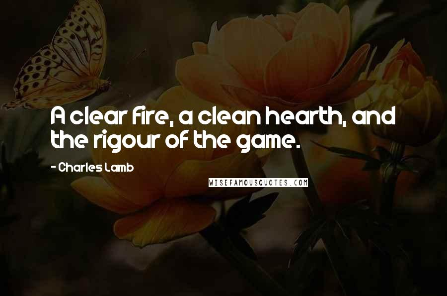 Charles Lamb quotes: A clear fire, a clean hearth, and the rigour of the game.