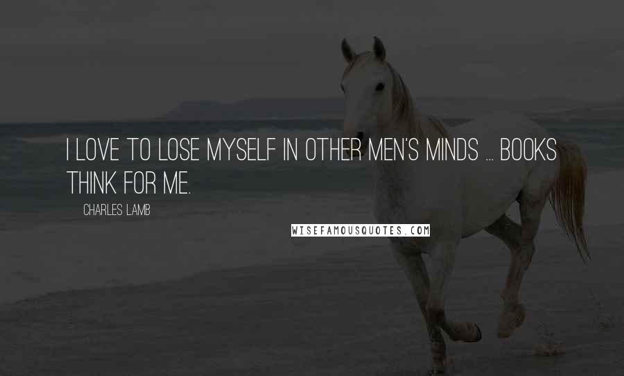 Charles Lamb quotes: I love to lose myself in other men's minds ... Books think for me.