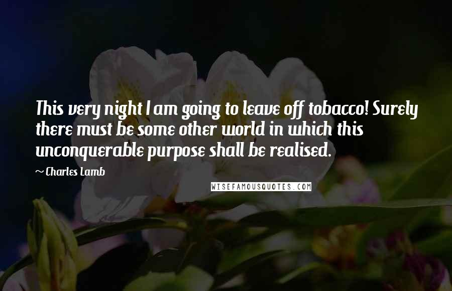 Charles Lamb quotes: This very night I am going to leave off tobacco! Surely there must be some other world in which this unconquerable purpose shall be realised.