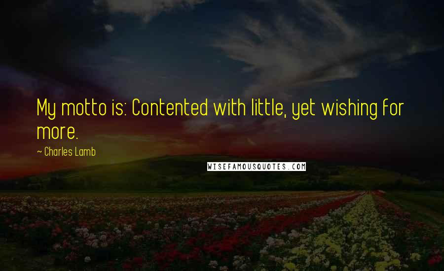 Charles Lamb quotes: My motto is: Contented with little, yet wishing for more.