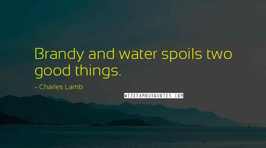 Charles Lamb quotes: Brandy and water spoils two good things.
