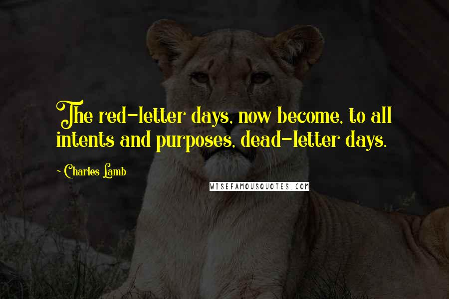 Charles Lamb quotes: The red-letter days, now become, to all intents and purposes, dead-letter days.