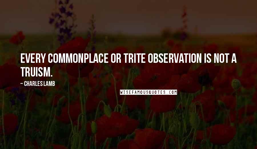 Charles Lamb quotes: Every commonplace or trite observation is not a truism.