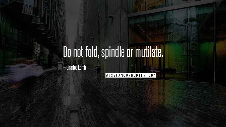 Charles Lamb quotes: Do not fold, spindle or mutilate.