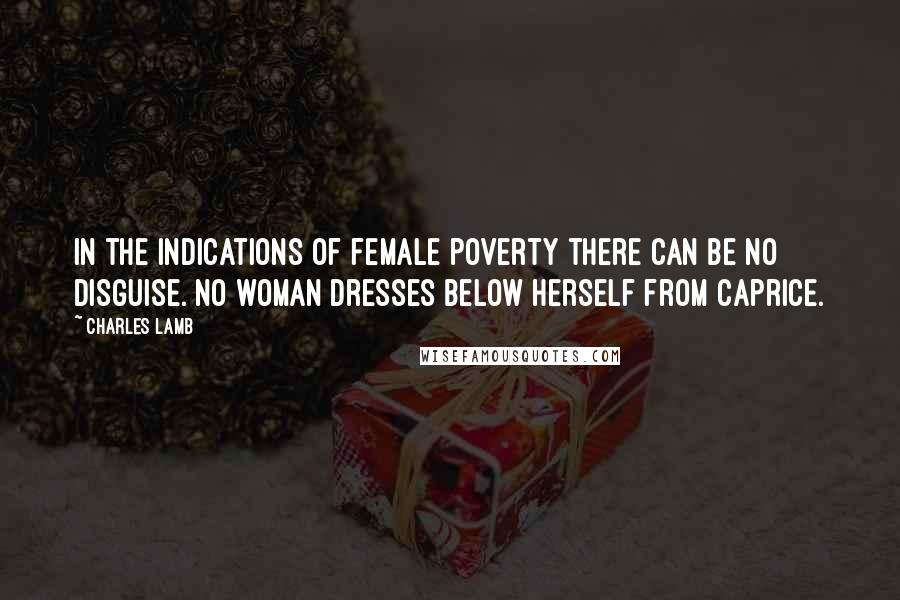 Charles Lamb quotes: In the indications of female poverty there can be no disguise. No woman dresses below herself from caprice.