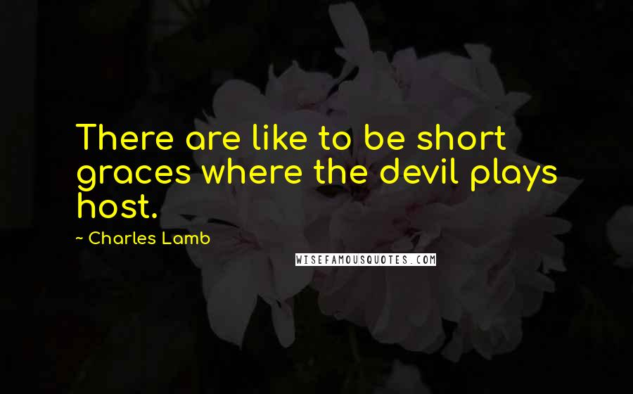 Charles Lamb quotes: There are like to be short graces where the devil plays host.