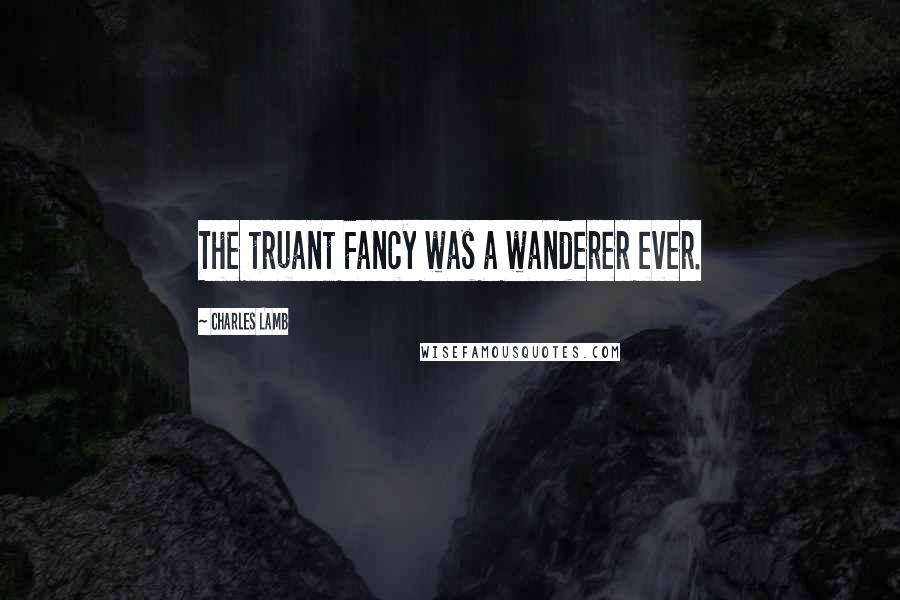 Charles Lamb quotes: The truant Fancy was a wanderer ever.
