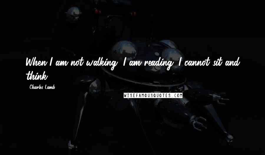 Charles Lamb quotes: When I am not walking, I am reading. I cannot sit and think.