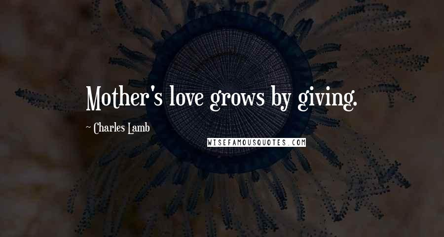 Charles Lamb quotes: Mother's love grows by giving.