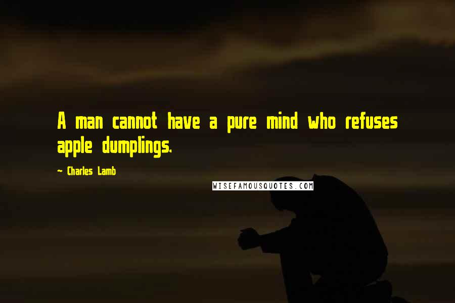 Charles Lamb quotes: A man cannot have a pure mind who refuses apple dumplings.