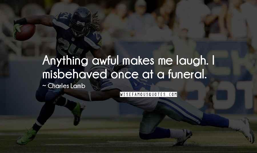 Charles Lamb quotes: Anything awful makes me laugh. I misbehaved once at a funeral.