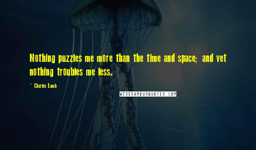 Charles Lamb quotes: Nothing puzzles me more than the time and space; and yet nothing troubles me less.