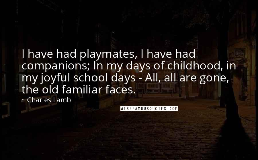 Charles Lamb quotes: I have had playmates, I have had companions; In my days of childhood, in my joyful school days - All, all are gone, the old familiar faces.