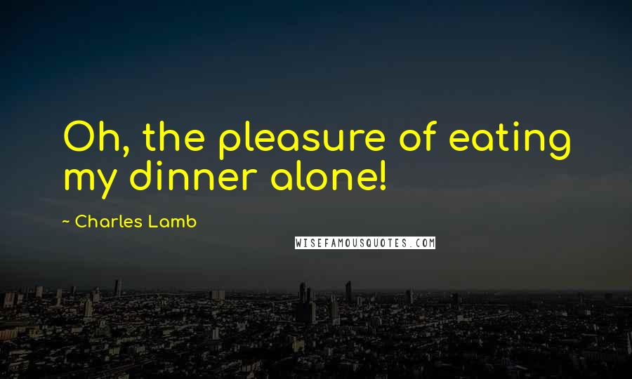 Charles Lamb quotes: Oh, the pleasure of eating my dinner alone!
