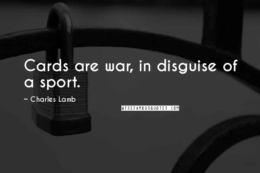 Charles Lamb quotes: Cards are war, in disguise of a sport.