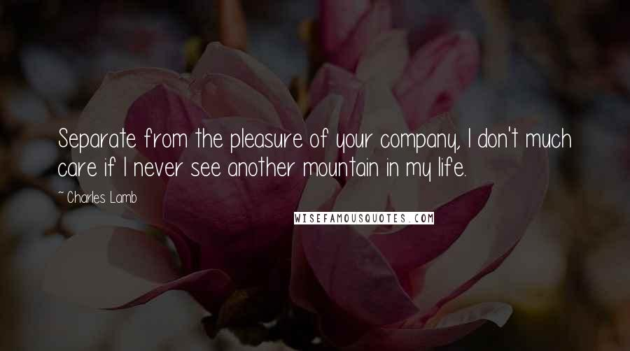 Charles Lamb quotes: Separate from the pleasure of your company, I don't much care if I never see another mountain in my life.