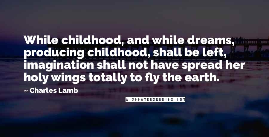 Charles Lamb quotes: While childhood, and while dreams, producing childhood, shall be left, imagination shall not have spread her holy wings totally to fly the earth.