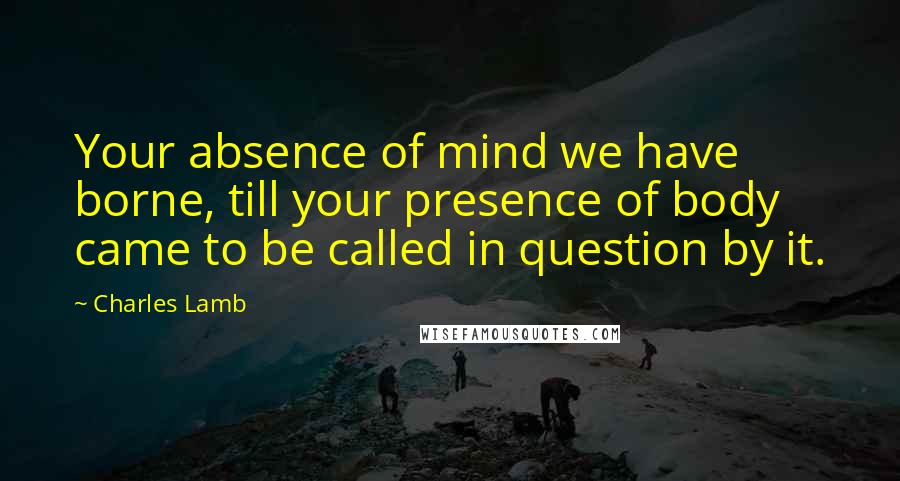 Charles Lamb quotes: Your absence of mind we have borne, till your presence of body came to be called in question by it.
