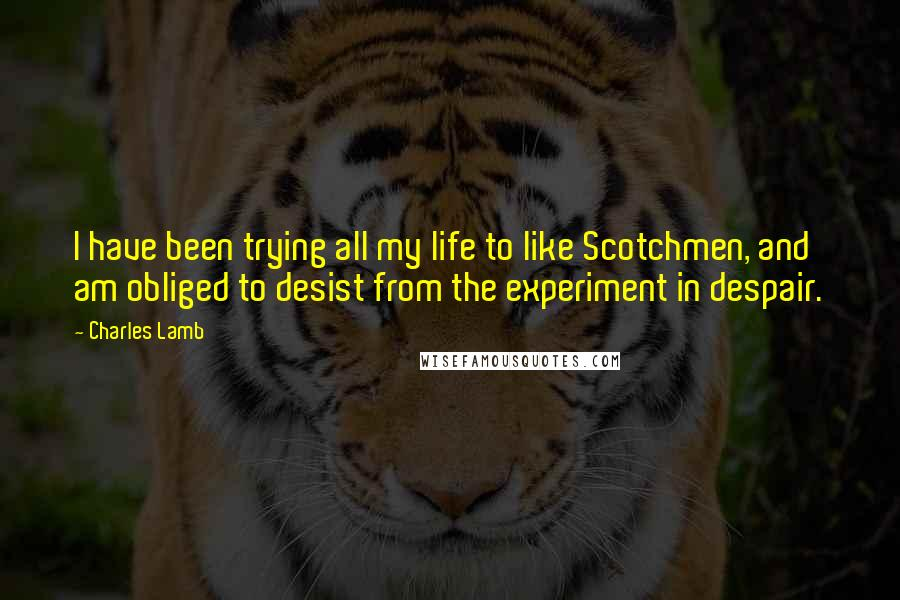 Charles Lamb quotes: I have been trying all my life to like Scotchmen, and am obliged to desist from the experiment in despair.