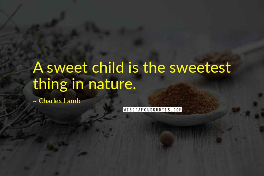 Charles Lamb quotes: A sweet child is the sweetest thing in nature.