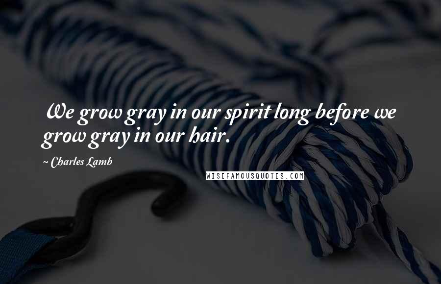 Charles Lamb quotes: We grow gray in our spirit long before we grow gray in our hair.