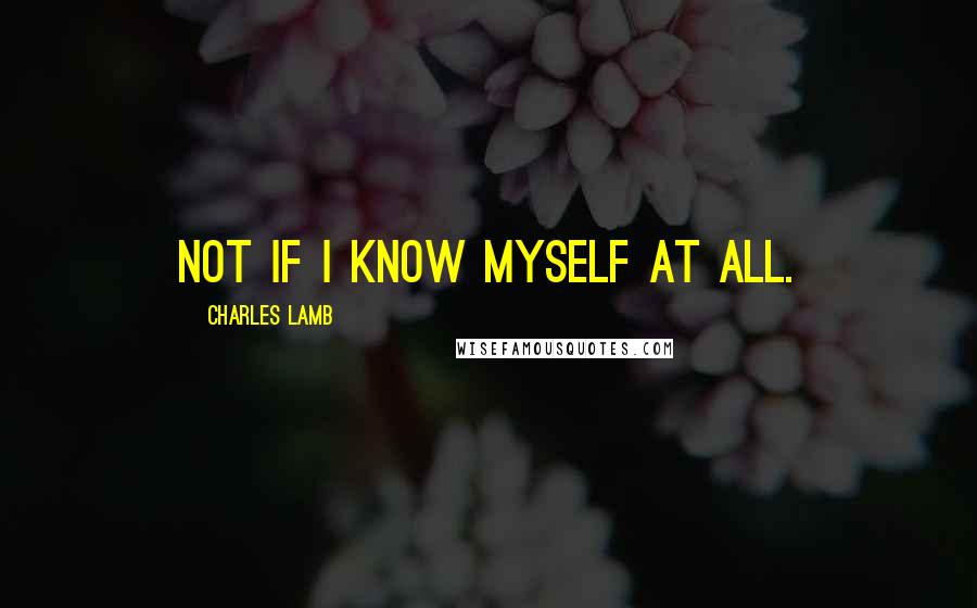 Charles Lamb quotes: Not if I know myself at all.