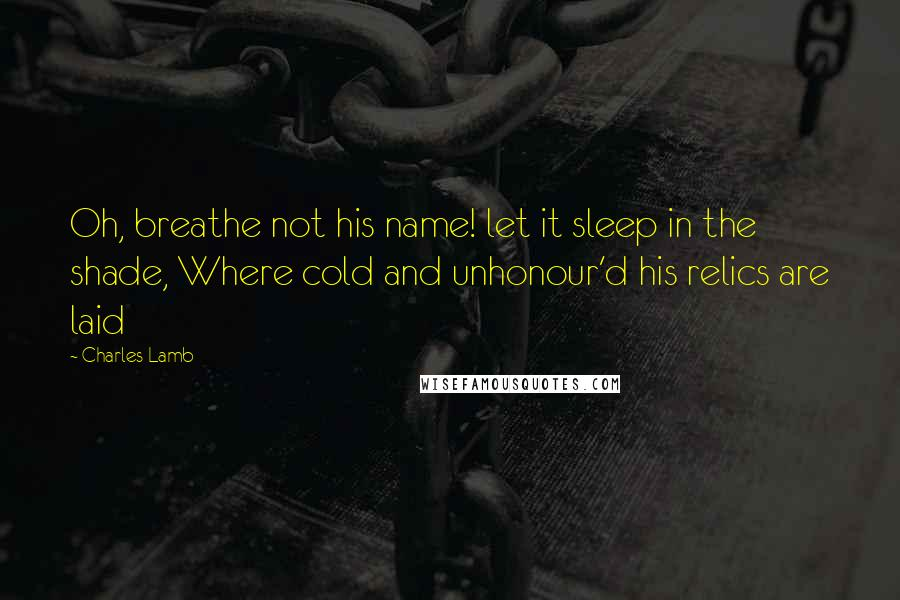 Charles Lamb quotes: Oh, breathe not his name! let it sleep in the shade, Where cold and unhonour'd his relics are laid