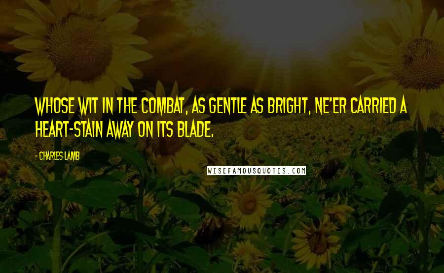 Charles Lamb quotes: Whose wit in the combat, as gentle as bright, Ne'er carried a heart-stain away on its blade.