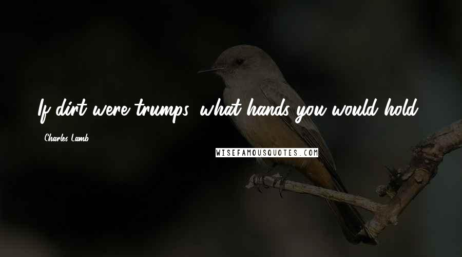 Charles Lamb quotes: If dirt were trumps, what hands you would hold!