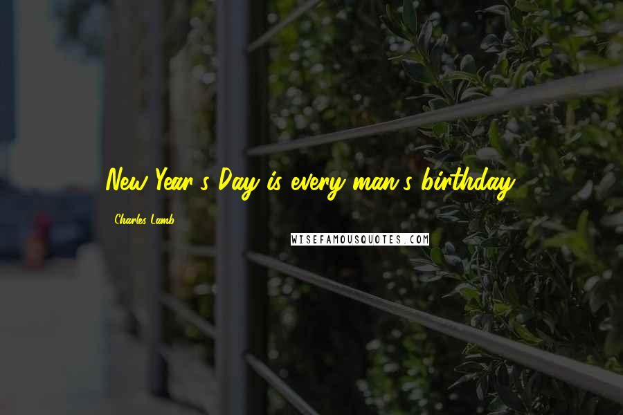 Charles Lamb quotes: New Year's Day is every man's birthday.