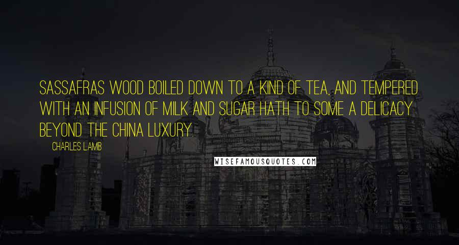 Charles Lamb quotes: Sassafras wood boiled down to a kind of tea, and tempered with an infusion of milk and sugar hath to some a delicacy beyond the China luxury.