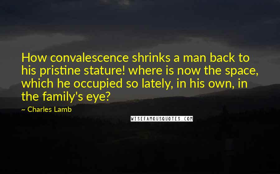 Charles Lamb quotes: How convalescence shrinks a man back to his pristine stature! where is now the space, which he occupied so lately, in his own, in the family's eye?