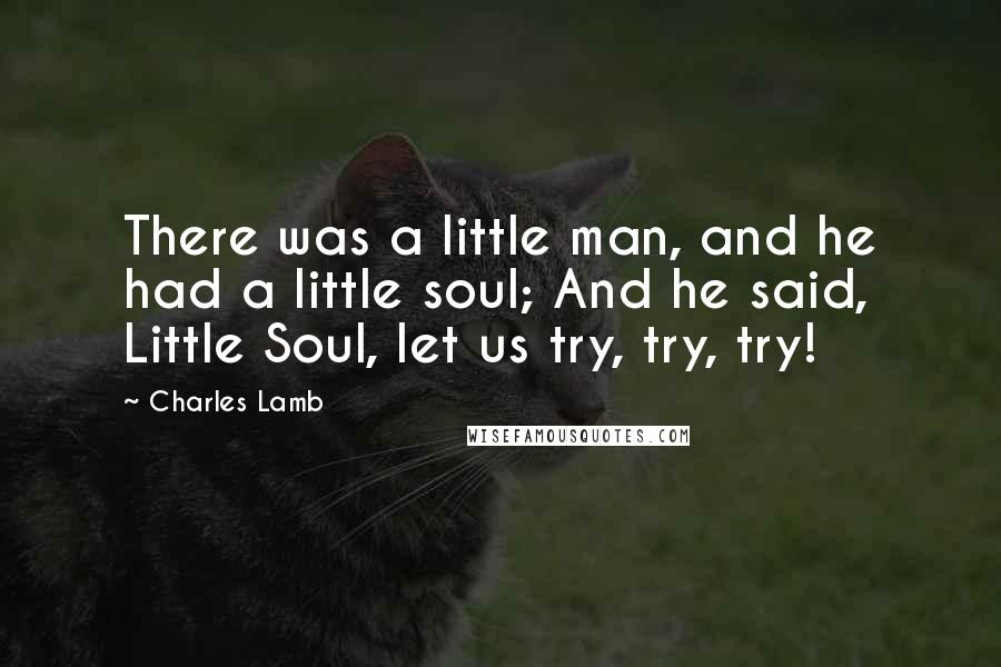 Charles Lamb quotes: There was a little man, and he had a little soul; And he said, Little Soul, let us try, try, try!