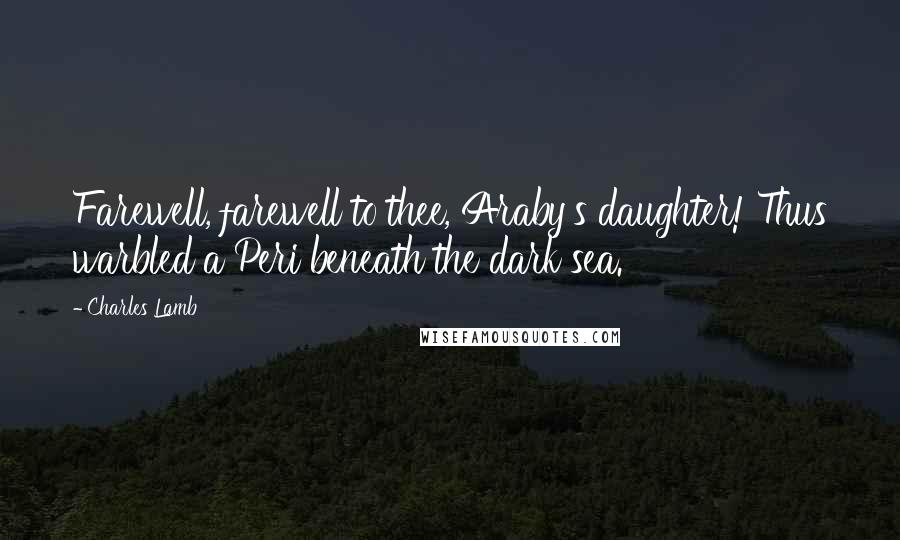 Charles Lamb quotes: Farewell, farewell to thee, Araby's daughter! Thus warbled a Peri beneath the dark sea.