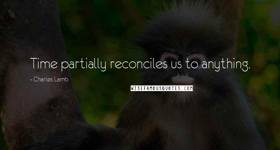 Charles Lamb quotes: Time partially reconciles us to anything.