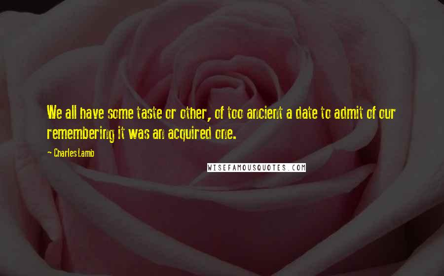 Charles Lamb quotes: We all have some taste or other, of too ancient a date to admit of our remembering it was an acquired one.