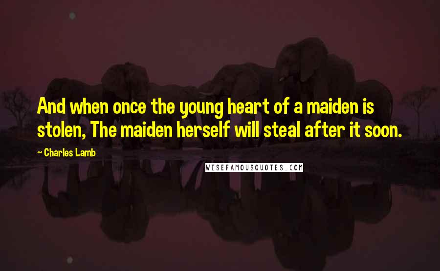 Charles Lamb quotes: And when once the young heart of a maiden is stolen, The maiden herself will steal after it soon.