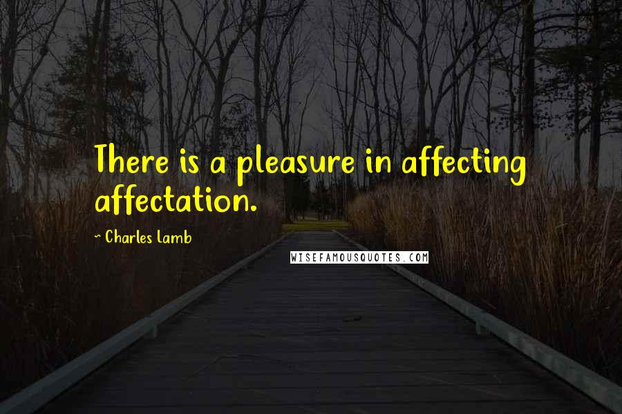 Charles Lamb quotes: There is a pleasure in affecting affectation.