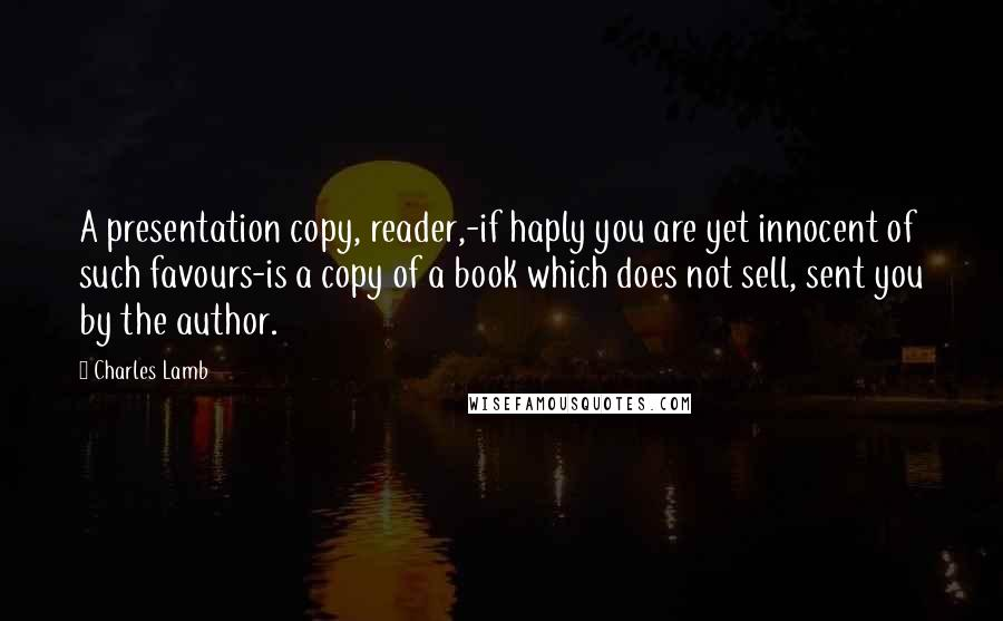 Charles Lamb quotes: A presentation copy, reader,-if haply you are yet innocent of such favours-is a copy of a book which does not sell, sent you by the author.