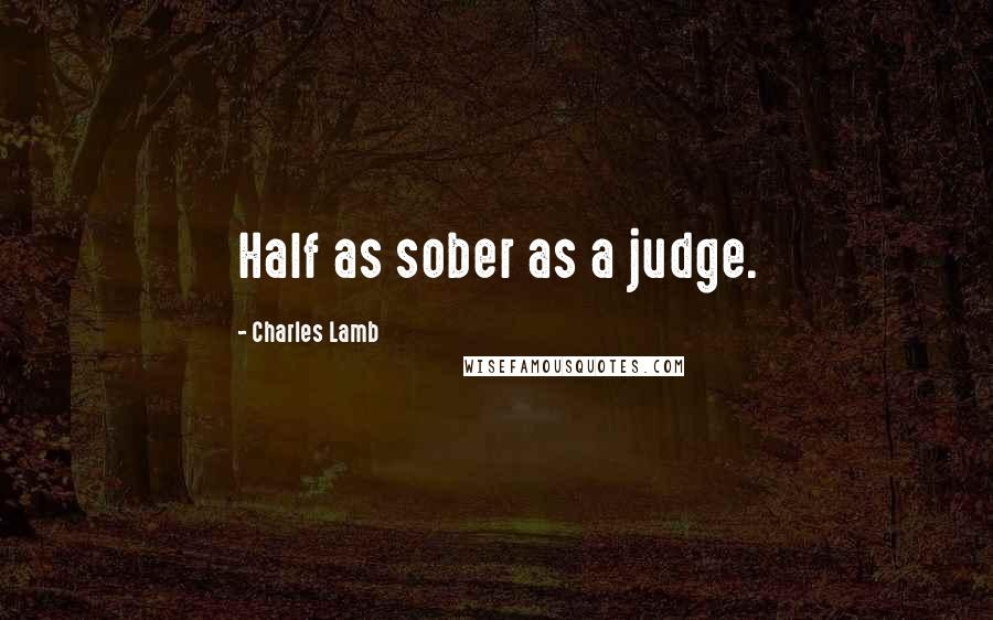 Charles Lamb quotes: Half as sober as a judge.
