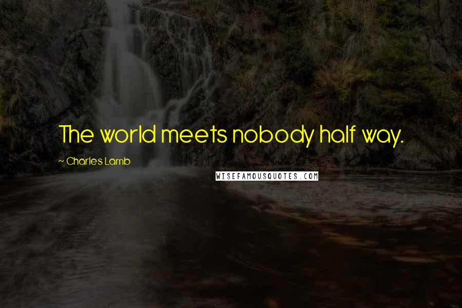 Charles Lamb quotes: The world meets nobody half way.