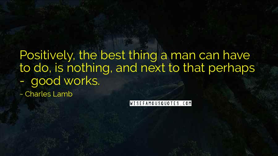 Charles Lamb quotes: Positively, the best thing a man can have to do, is nothing, and next to that perhaps - good works.