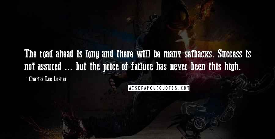 Charles Lee Lesher quotes: The road ahead is long and there will be many setbacks. Success is not assured ... but the price of failure has never been this high.