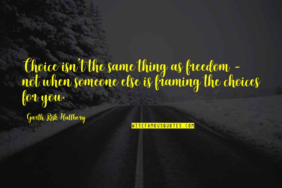 Charles Leiter Quotes By Garth Risk Hallberg: Choice isn't the same thing as freedom -