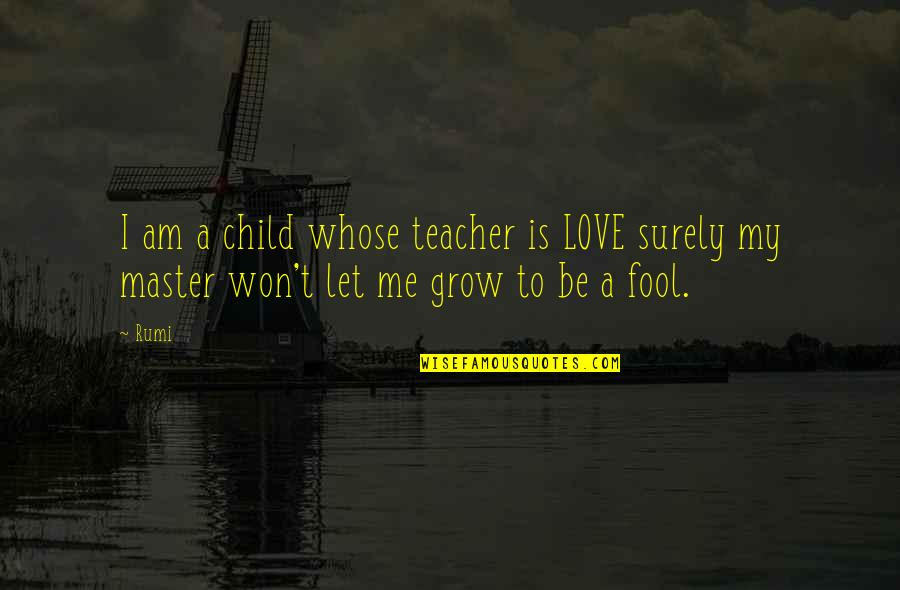 Charles Leiter Quotes By Rumi: I am a child whose teacher is LOVE