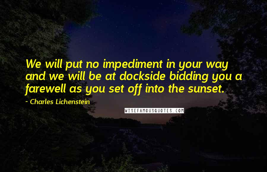 Charles Lichenstein quotes: We will put no impediment in your way and we will be at dockside bidding you a farewell as you set off into the sunset.
