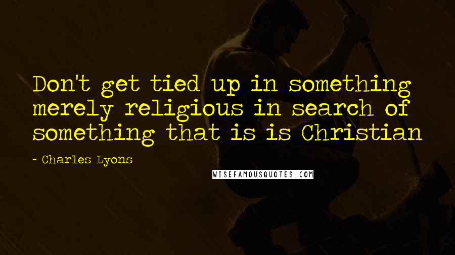 Charles Lyons quotes: Don't get tied up in something merely religious in search of something that is is Christian